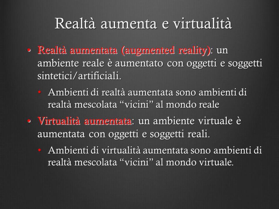 Realtà aumenta e virtualità Realtà aumentata (augmented reality): un ambiente reale è aumentato con oggetti e soggetti sintetici/artificiali.Realtà au