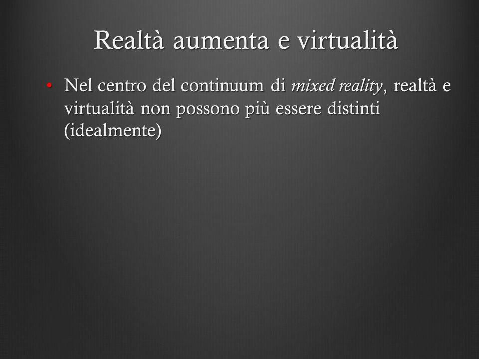 Realtà aumenta e virtualità Nel centro del continuum di mixed reality, realtà e virtualità non possono più essere distinti (idealmente)Nel centro del