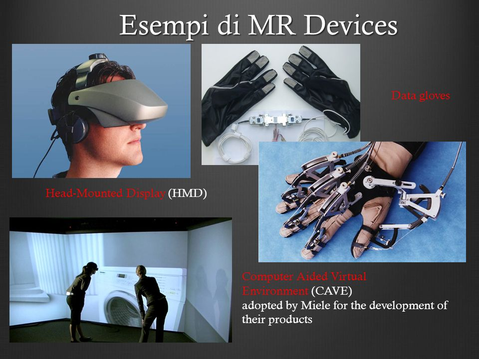 Esempi di MR Devices Head-Mounted Display (HMD) Computer Aided Virtual Environment (CAVE) adopted by Miele for the development of their products Data