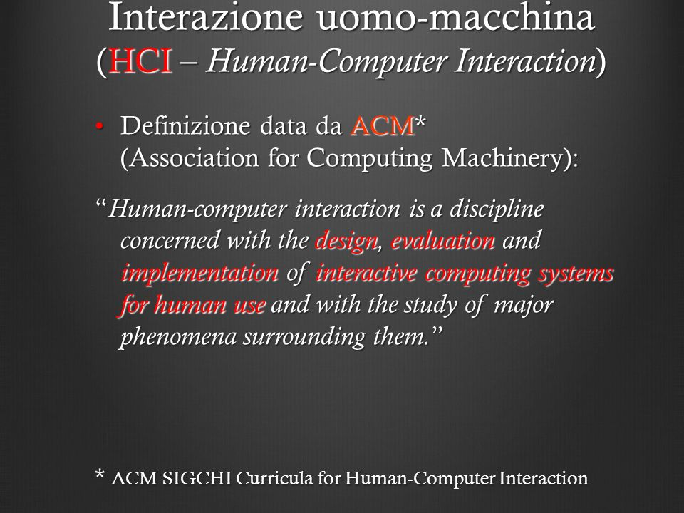 Definizione data da ACM* (Association for Computing Machinery):Definizione data da ACM* (Association for Computing Machinery): Human-computer interaction is a discipline concerned with the design, evaluation and implementation of interactive computing systems for human use and with the study of major phenomena surrounding them.