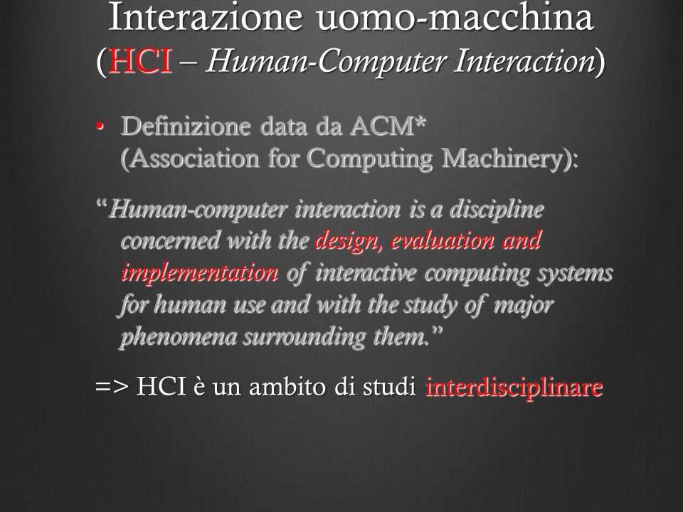 HCI è un ambito di studi interdiciplinare : Da parte della macchina: software engineering, programming languages, development environments, multimedia systems, computer graphics, computer vision, sound and music computing, … Da parte delluomo : psychology, anthropology, sociology, theories of human cognition, emotion, and perception, linguistics, social sciences, industrial design, human factors … Interazione uomo-macchina (HCI – Human-Computer Interaction )