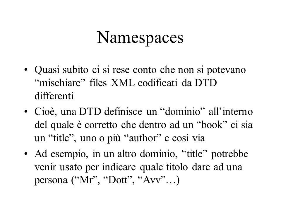 Namespaces Quasi subito ci si rese conto che non si potevano mischiare files XML codificati da DTD differenti Cioè, una DTD definisce un dominio allin