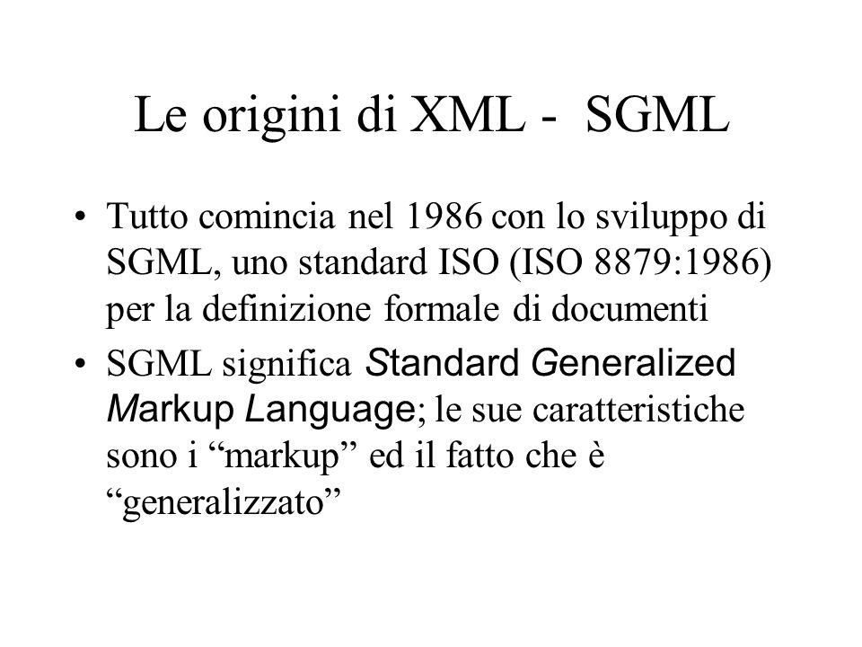 Le origini di XML - SGML Tutto comincia nel 1986 con lo sviluppo di SGML, uno standard ISO (ISO 8879:1986) per la definizione formale di documenti SGM