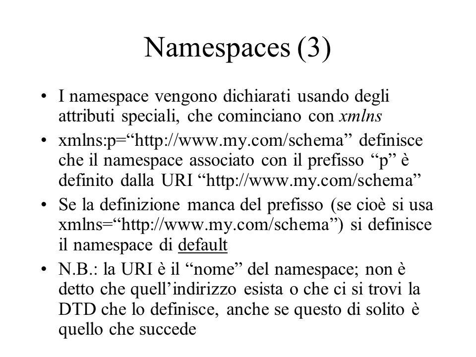 Namespaces (3) I namespace vengono dichiarati usando degli attributi speciali, che cominciano con xmlns xmlns:p=http://www.my.com/schema definisce che