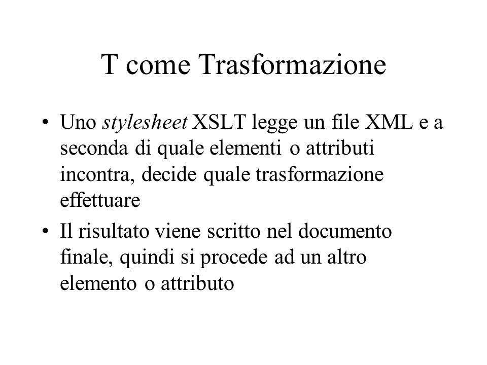 T come Trasformazione Uno stylesheet XSLT legge un file XML e a seconda di quale elementi o attributi incontra, decide quale trasformazione effettuare