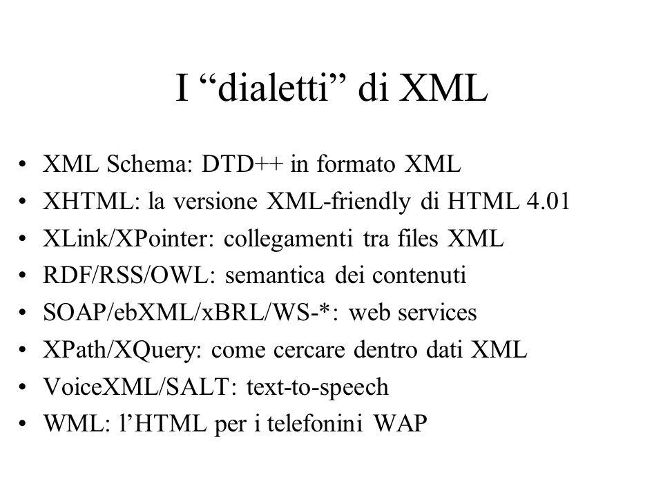 I dialetti di XML XML Schema: DTD++ in formato XML XHTML: la versione XML-friendly di HTML 4.01 XLink/XPointer: collegamenti tra files XML RDF/RSS/OWL