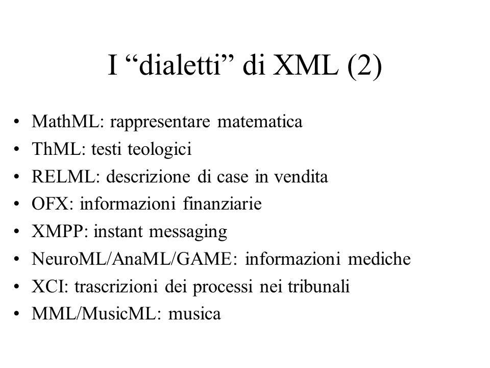 I dialetti di XML (2) MathML: rappresentare matematica ThML: testi teologici RELML: descrizione di case in vendita OFX: informazioni finanziarie XMPP: