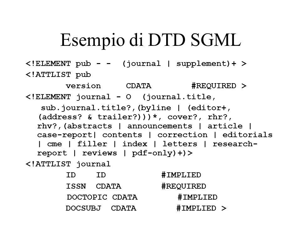 Esempio di DTD SGML <!ATTLIST pub version CDATA #REQUIRED > <!ELEMENT journal - O (journal.title, sub.journal.title?,(byline | (editor+, (address? & t