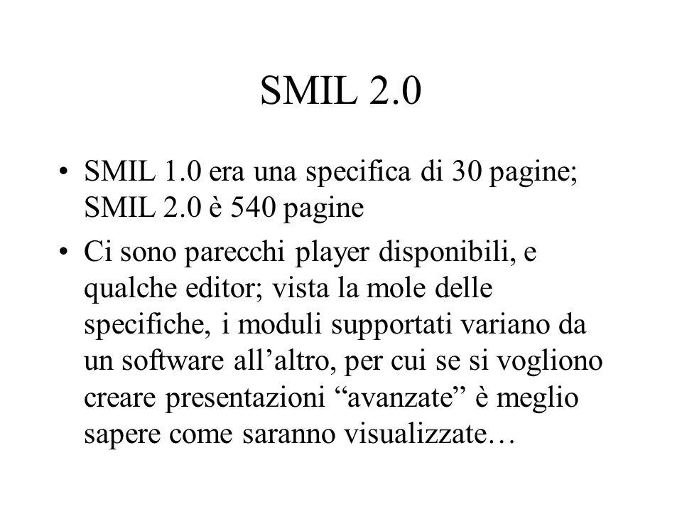 SMIL 2.0 SMIL 1.0 era una specifica di 30 pagine; SMIL 2.0 è 540 pagine Ci sono parecchi player disponibili, e qualche editor; vista la mole delle spe