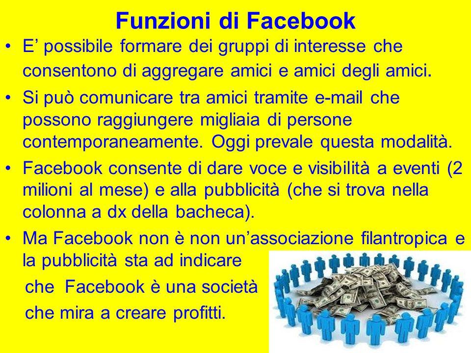 Funzioni di Facebook E possibile formare dei gruppi di interesse che consentono di aggregare amici e amici degli amici.