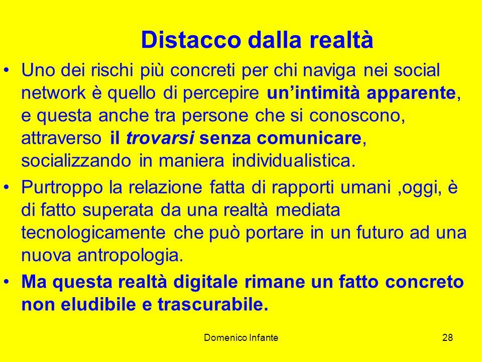Domenico Infante28 Distacco dalla realtà Uno dei rischi più concreti per chi naviga nei social network è quello di percepire unintimità apparente, e questa anche tra persone che si conoscono, attraverso il trovarsi senza comunicare, socializzando in maniera individualistica.