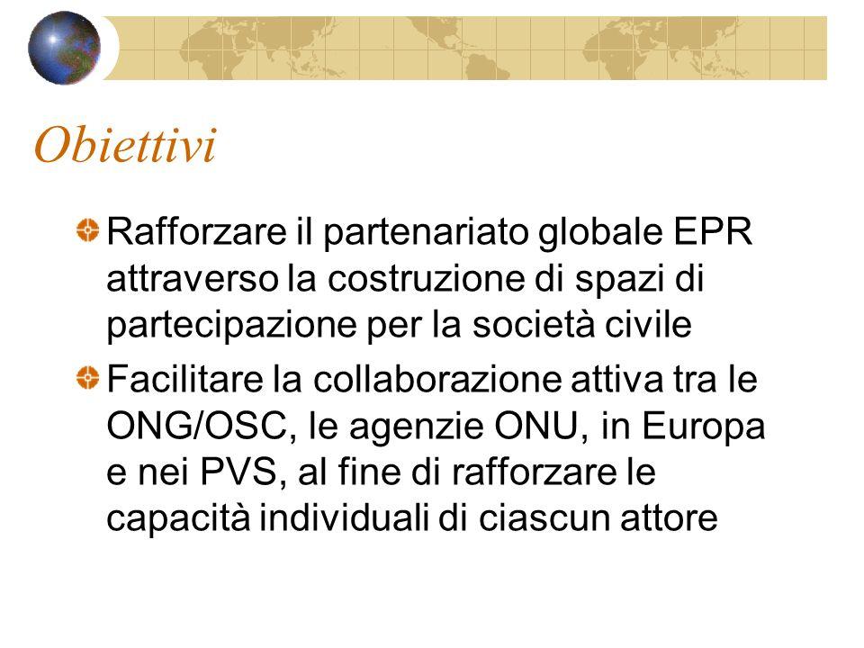 Obiettivi Rafforzare il partenariato globale EPR attraverso la costruzione di spazi di partecipazione per la società civile Facilitare la collaborazione attiva tra le ONG/OSC, le agenzie ONU, in Europa e nei PVS, al fine di rafforzare le capacità individuali di ciascun attore