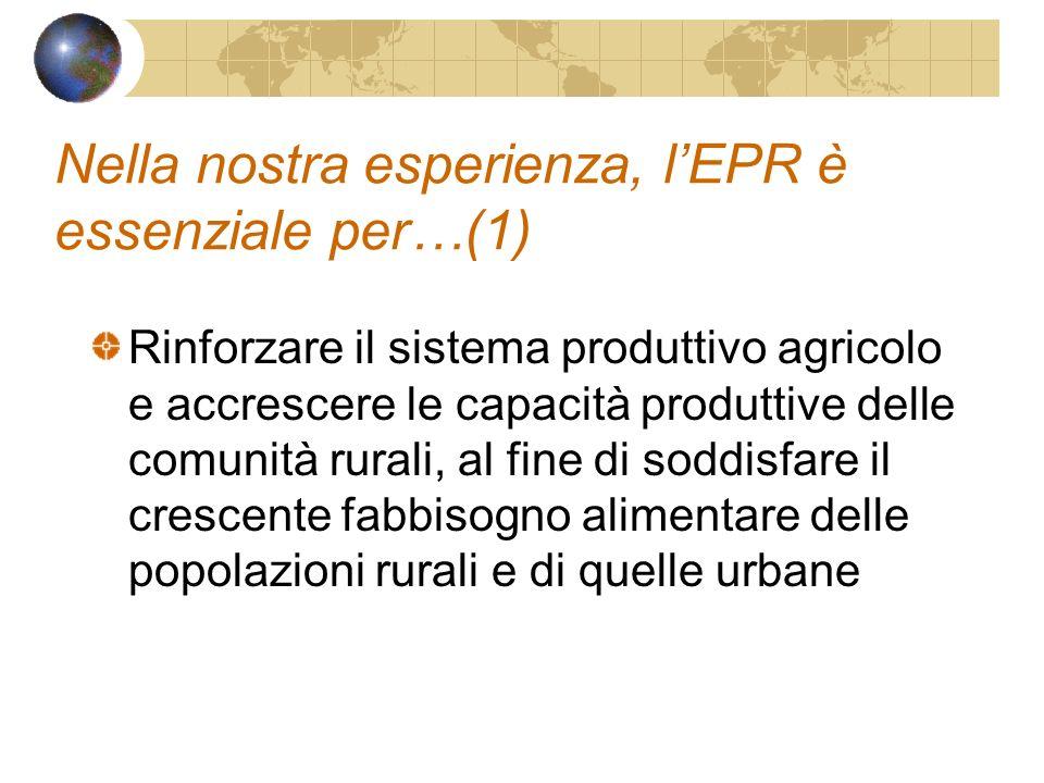 Nella nostra esperienza, lEPR è essenziale per…(1) Rinforzare il sistema produttivo agricolo e accrescere le capacità produttive delle comunità rurali, al fine di soddisfare il crescente fabbisogno alimentare delle popolazioni rurali e di quelle urbane