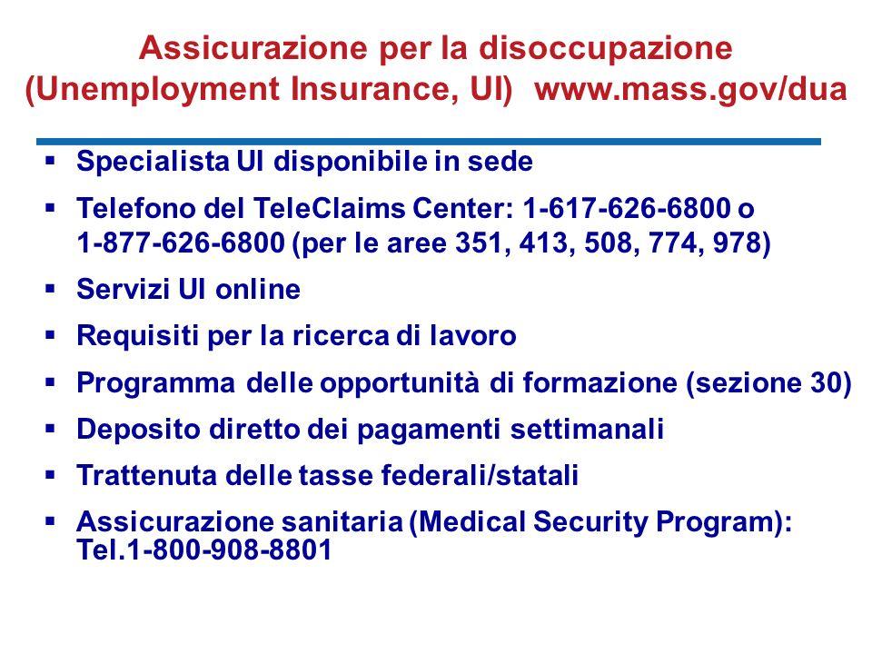 Assicurazione per la disoccupazione (Unemployment Insurance, UI) www.mass.gov/dua Specialista UI disponibile in sede Telefono del TeleClaims Center: 1-617-626-6800 o 1-877-626-6800 (per le aree 351, 413, 508, 774, 978) Servizi UI online Requisiti per la ricerca di lavoro Programma delle opportunità di formazione (sezione 30) Deposito diretto dei pagamenti settimanali Trattenuta delle tasse federali/statali Assicurazione sanitaria (Medical Security Program): Tel.1-800-908-8801