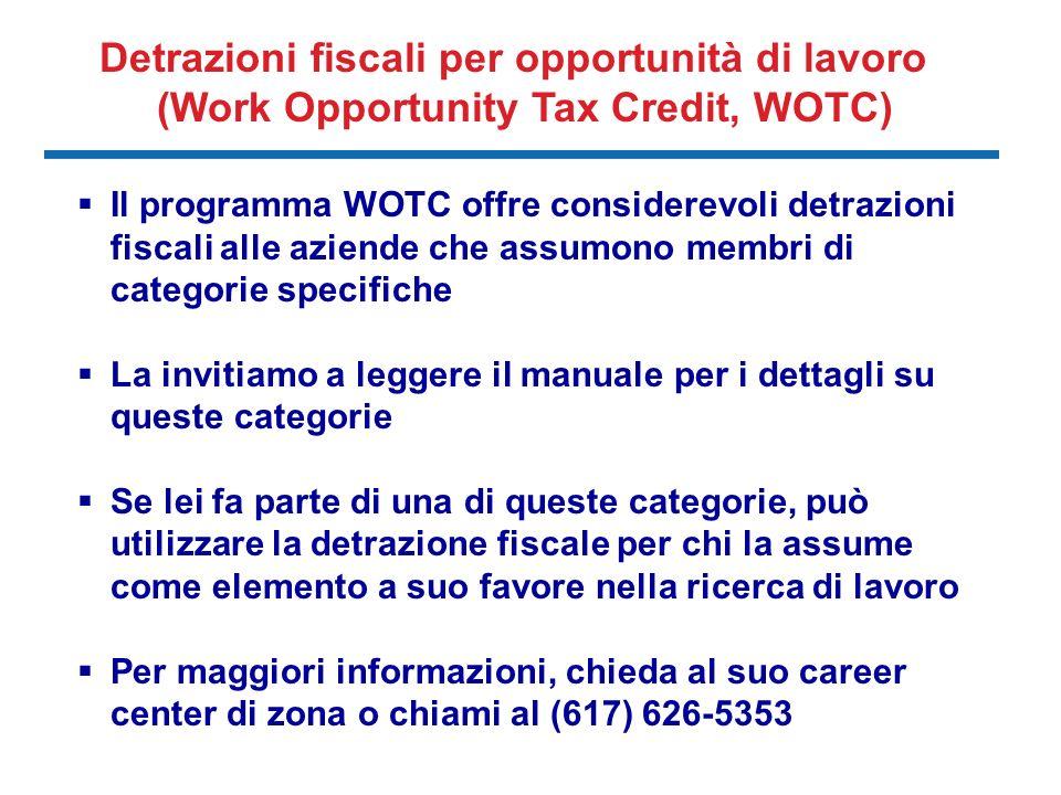 Il programma WOTC offre considerevoli detrazioni fiscali alle aziende che assumono membri di categorie specifiche La invitiamo a leggere il manuale per i dettagli su queste categorie Se lei fa parte di una di queste categorie, può utilizzare la detrazione fiscale per chi la assume come elemento a suo favore nella ricerca di lavoro Per maggiori informazioni, chieda al suo career center di zona o chiami al (617) 626-5353 Detrazioni fiscali per opportunità di lavoro (Work Opportunity Tax Credit, WOTC)