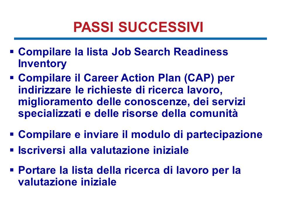 PASSI SUCCESSIVI Compilare la lista Job Search Readiness Inventory Compilare il Career Action Plan (CAP) per indirizzare le richieste di ricerca lavoro, miglioramento delle conoscenze, dei servizi specializzati e delle risorse della comunità Compilare e inviare il modulo di partecipazione Iscriversi alla valutazione iniziale Portare la lista della ricerca di lavoro per la valutazione iniziale