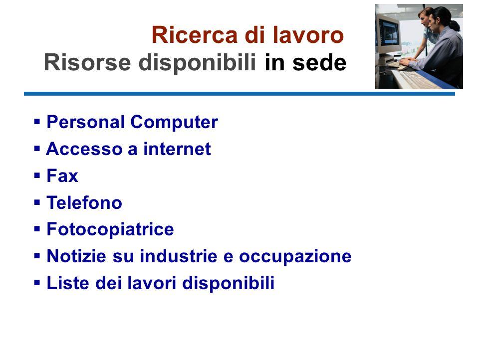Ricerca di lavoro Risorse disponibili in sede Personal Computer Accesso a internet Fax Telefono Fotocopiatrice Notizie su industrie e occupazione Liste dei lavori disponibili