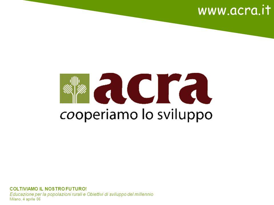 COLTIVIAMO IL NOSTRO FUTURO! Educazione per la popolazioni rurali e Obiettivi di sviluppo del millennio Milano, 4 aprile 06 www.acra.it
