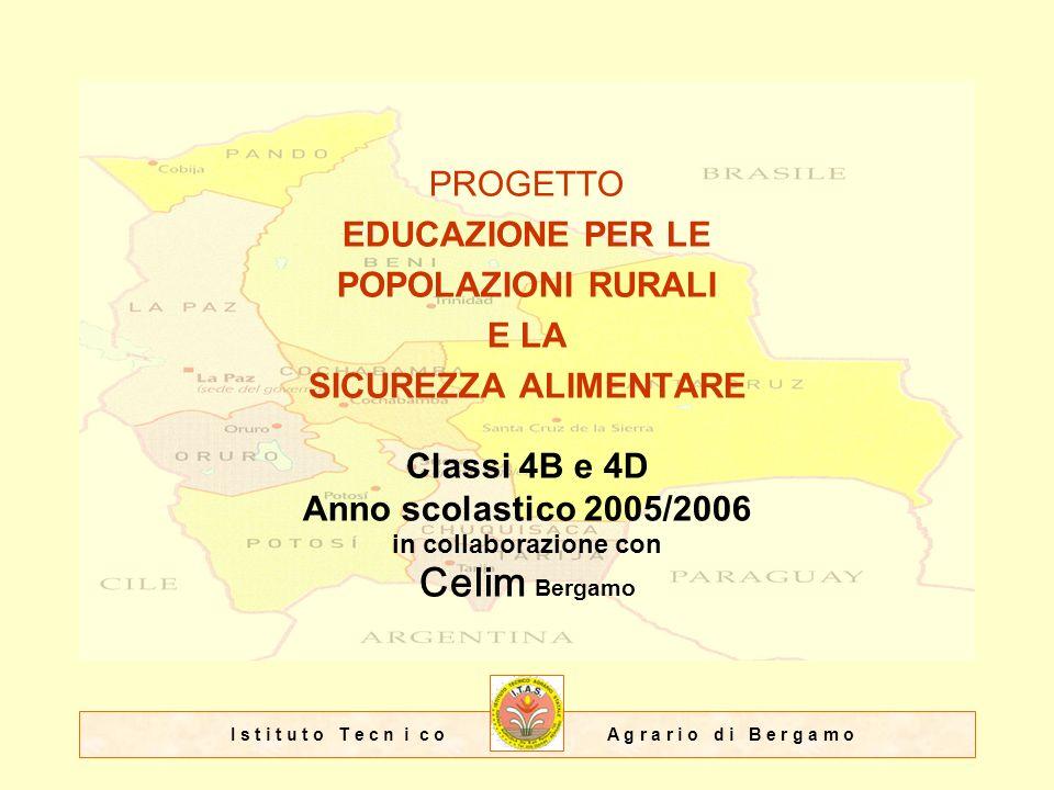 I s t i t u t o T e c n i c o A g r a r i o d i B e r g a m o PROGETTO EDUCAZIONE PER LE POPOLAZIONI RURALI E LA SICUREZZA ALIMENTARE Classi 4B e 4D Anno scolastico 2005/2006 in collaborazione con Celim Bergamo