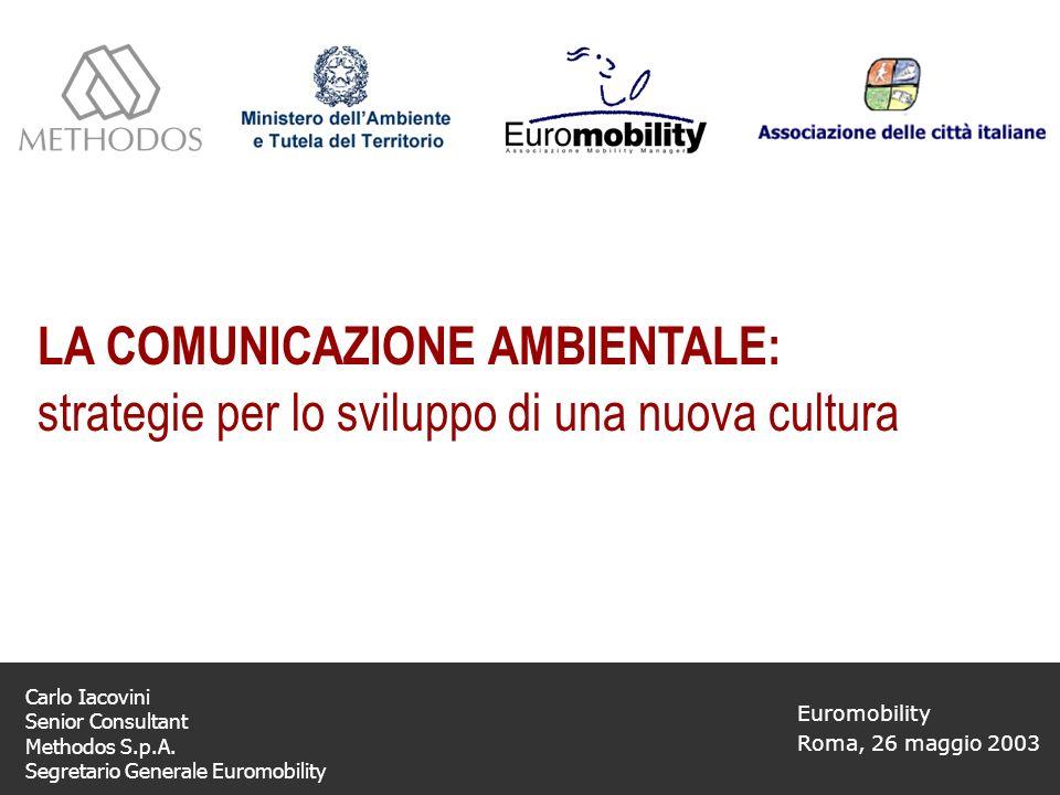 LA COMUNICAZIONE AMBIENTALE: strategie per lo sviluppo di una nuova cultura Euromobility Roma, 26 maggio 2003 Carlo Iacovini Senior Consultant Methodos S.p.A.