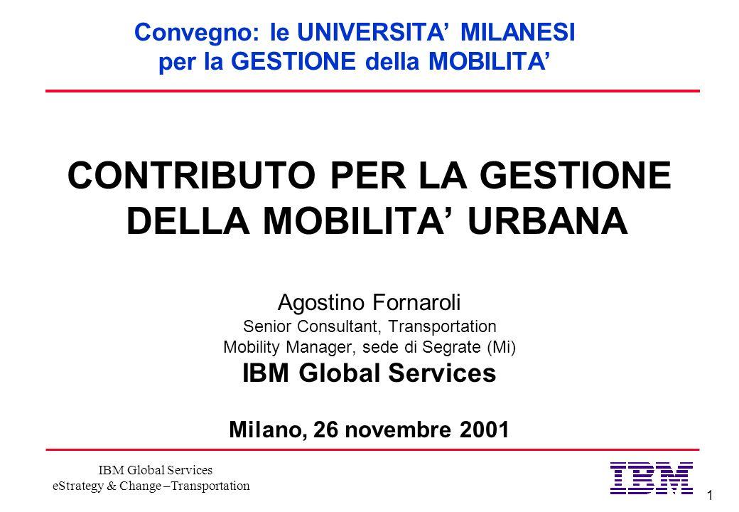 1 IBM Global Services eStrategy & Change –Transportation Convegno: le UNIVERSITA MILANESI per la GESTIONE della MOBILITA CONTRIBUTO PER LA GESTIONE DE