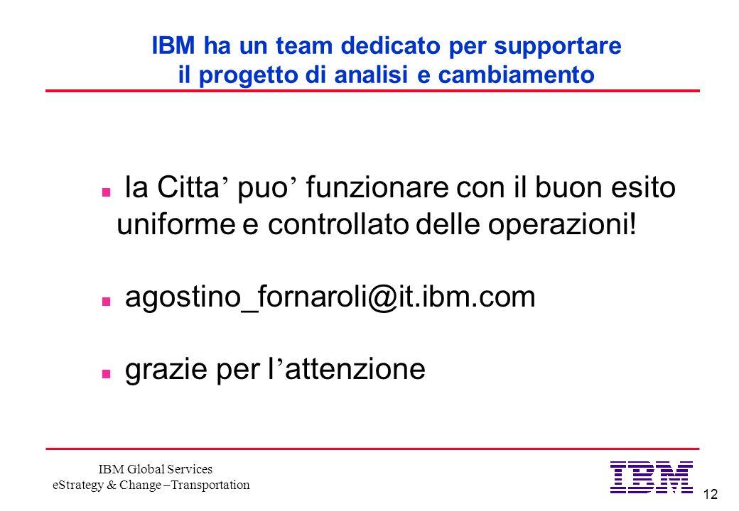 12 IBM Global Services eStrategy & Change –Transportation IBM ha un team dedicato per supportare il progetto di analisi e cambiamento n la Citta puo funzionare con il buon esito uniforme e controllato delle operazioni.