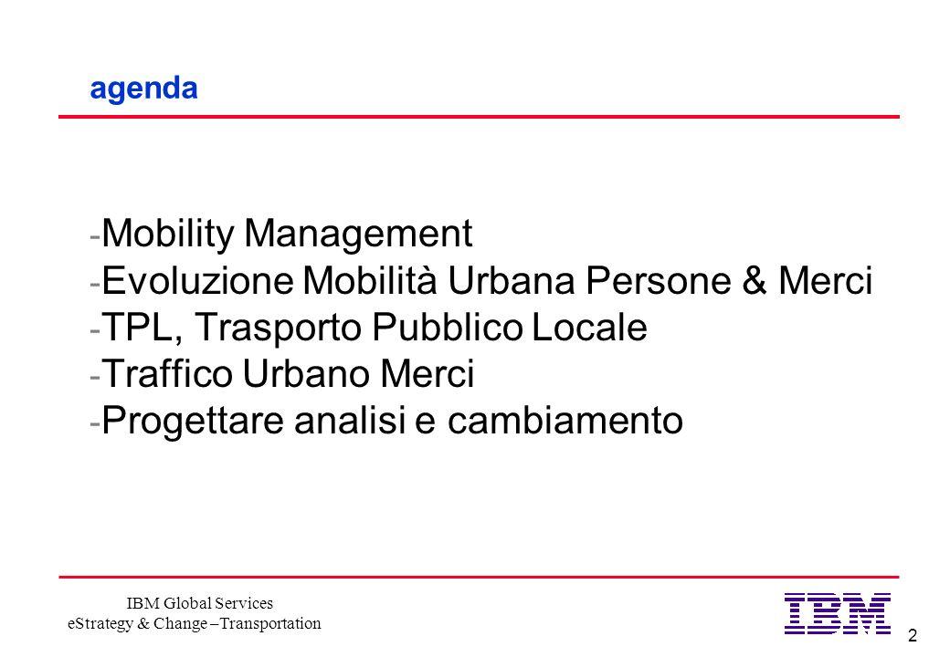 2 IBM Global Services eStrategy & Change –Transportation agenda - Mobility Management - Evoluzione Mobilità Urbana Persone & Merci - TPL, Trasporto Pubblico Locale - Traffico Urbano Merci - Progettare analisi e cambiamento