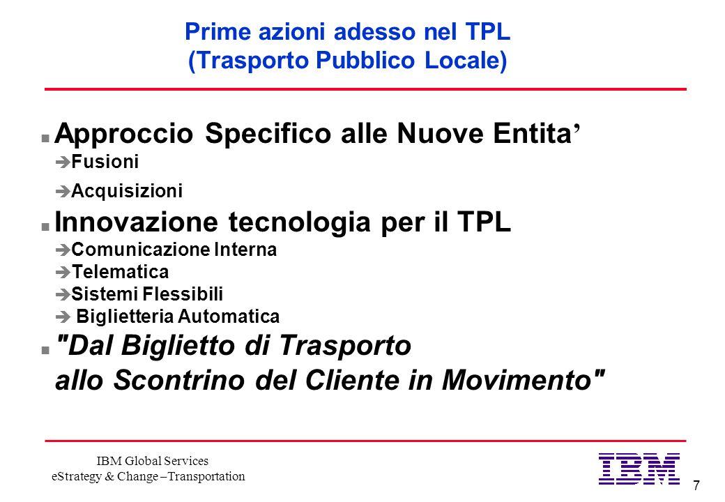 7 IBM Global Services eStrategy & Change –Transportation Prime azioni adesso nel TPL (Trasporto Pubblico Locale) n Approccio Specifico alle Nuove Enti