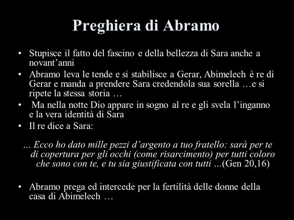 Preghiera di Abramo Stupisce il fatto del fascino e della bellezza di Sara anche a novantanni Abramo leva le tende e si stabilisce a Gerar, Abimelech