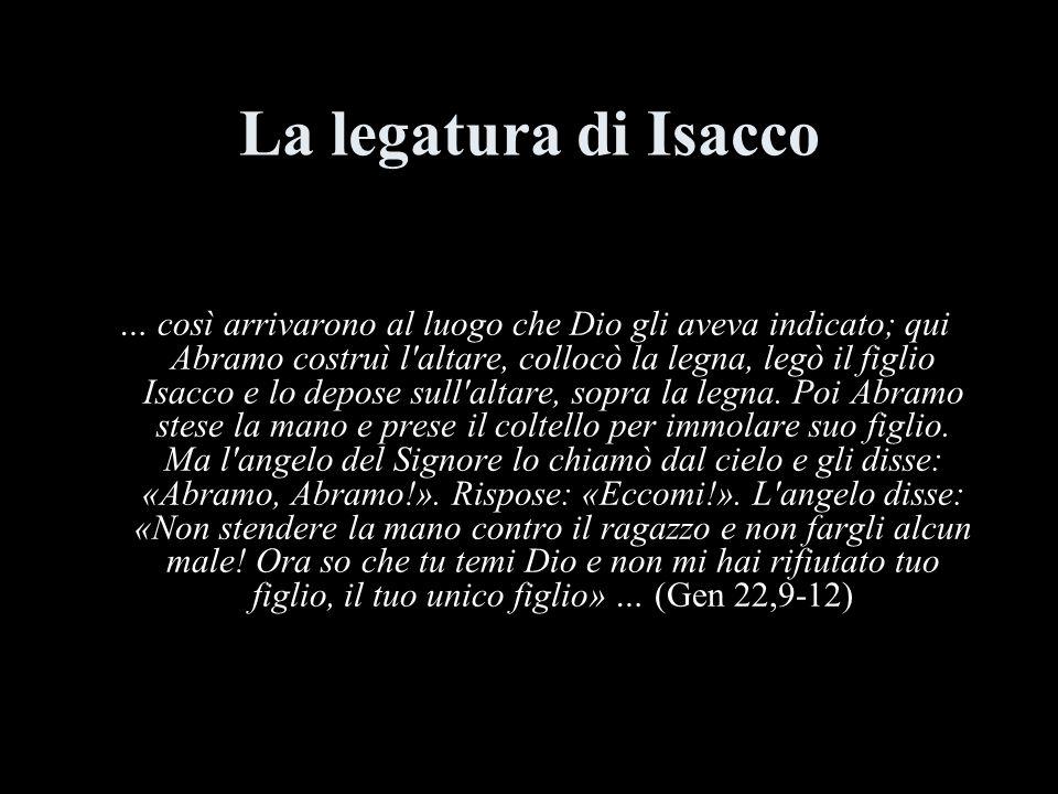 La legatura di Isacco … così arrivarono al luogo che Dio gli aveva indicato; qui Abramo costruì l altare, collocò la legna, legò il figlio Isacco e lo depose sull altare, sopra la legna.