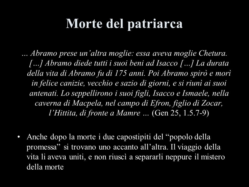 Morte del patriarca … Abramo prese unaltra moglie: essa aveva moglie Chetura. […] Abramo diede tutti i suoi beni ad Isacco […] La durata della vita di