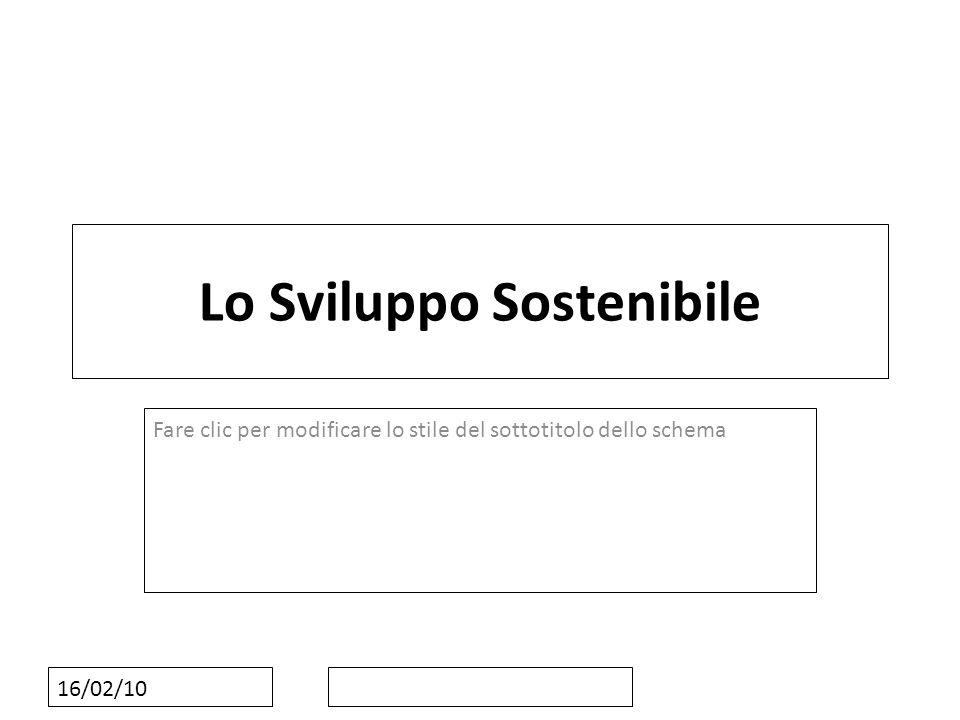 Fare clic per modificare lo stile del sottotitolo dello schema 16/02/10 Lo Sviluppo Sostenibile