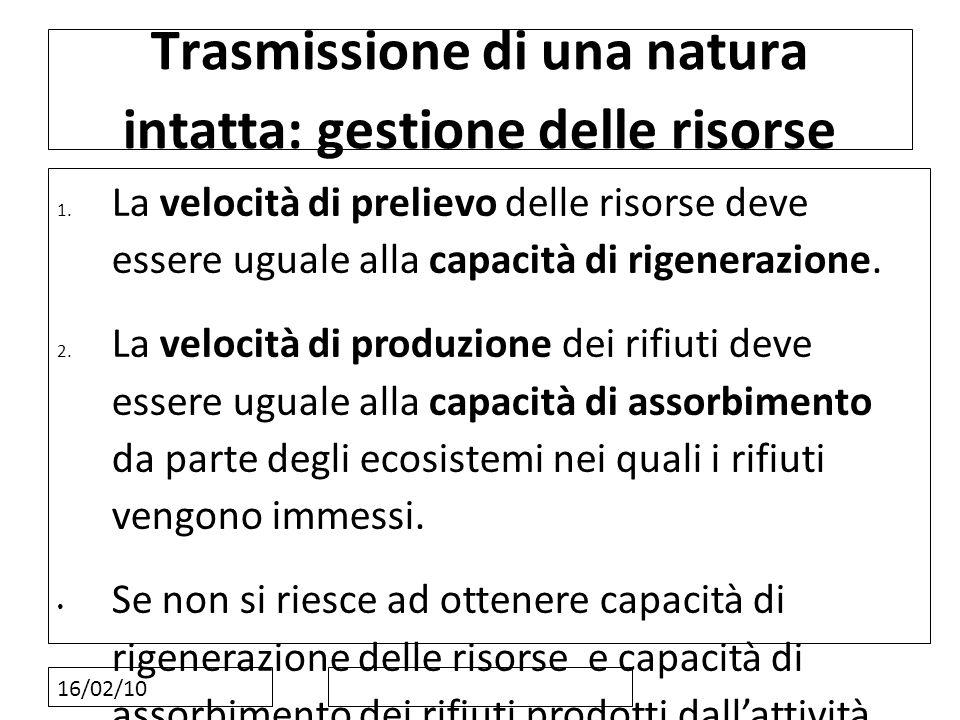 16/02/10 Trasmissione di una natura intatta: gestione delle risorse 1. La velocità di prelievo delle risorse deve essere uguale alla capacità di rigen