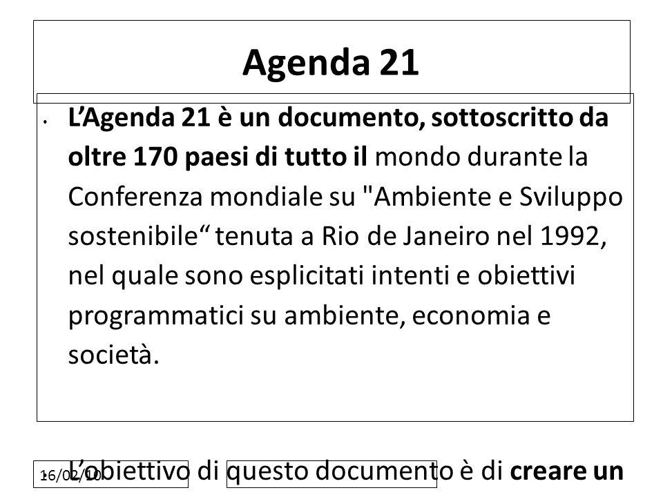 16/02/10 Agenda 21 LAgenda 21 è un documento, sottoscritto da oltre 170 paesi di tutto il mondo durante la Conferenza mondiale su