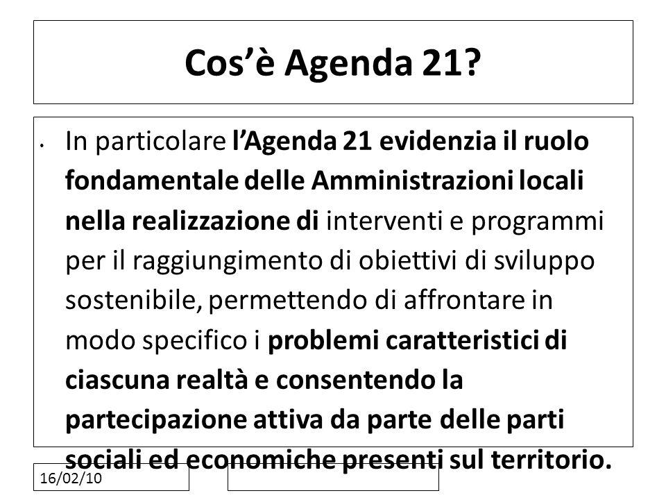 16/02/10 Cosè Agenda 21? In particolare lAgenda 21 evidenzia il ruolo fondamentale delle Amministrazioni locali nella realizzazione di interventi e pr