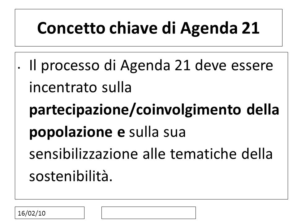16/02/10 Concetto chiave di Agenda 21 Il processo di Agenda 21 deve essere incentrato sulla partecipazione/coinvolgimento della popolazione e sulla su