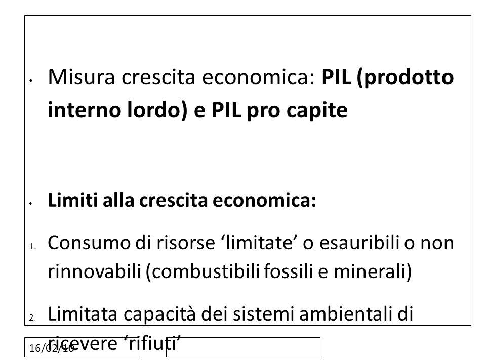 16/02/10 Misura crescita economica: PIL (prodotto interno lordo) e PIL pro capite Limiti alla crescita economica: 1. Consumo di risorse limitate o esa