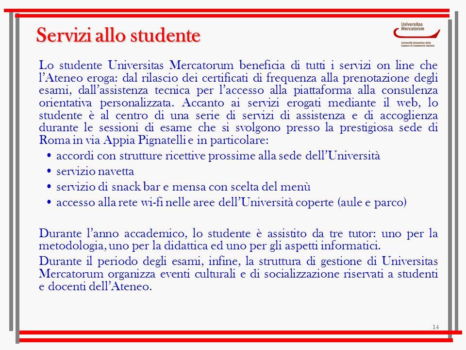 14 Servizi allo studente Lo studente Universitas Mercatorum beneficia di tutti i servizi on line che lAteneo eroga: dal rilascio dei certificati di fr