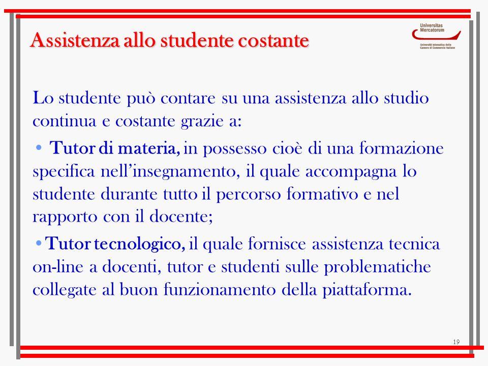 19 Assistenza allo studente costante Lo studente può contare su una assistenza allo studio continua e costante grazie a: Tutor di materia, in possesso