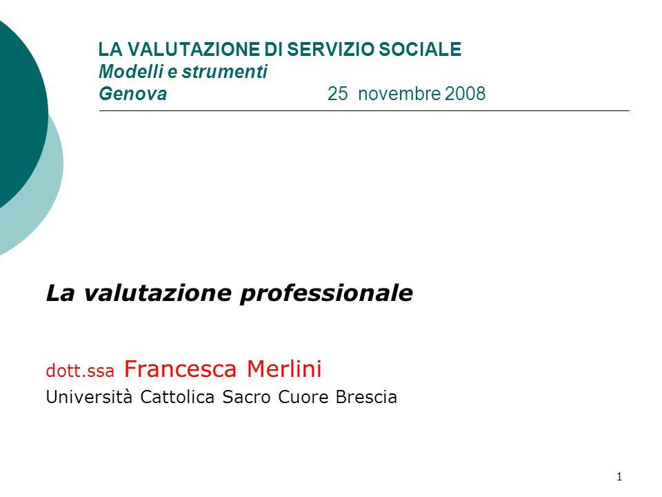 1 LA VALUTAZIONE DI SERVIZIO SOCIALE Modelli e strumenti Genova 25 novembre 2008 La valutazione professionale dott.ssa Francesca Merlini Università Ca