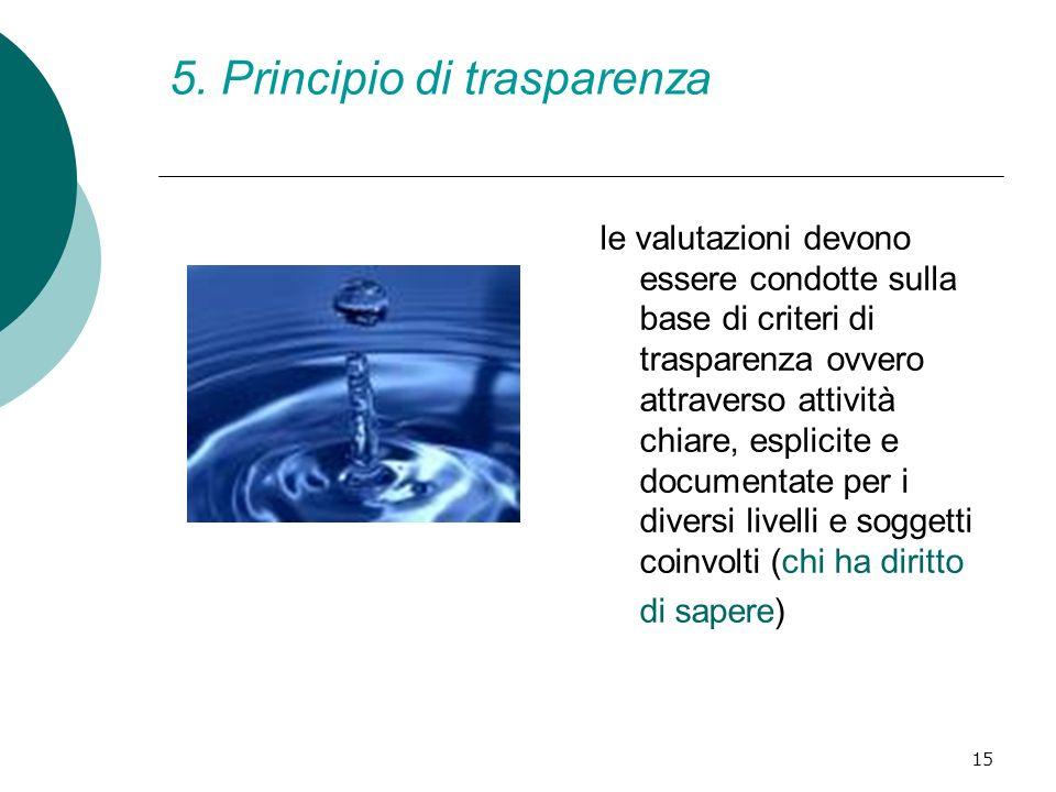 15 5. Principio di trasparenza le valutazioni devono essere condotte sulla base di criteri di trasparenza ovvero attraverso attività chiare, esplicite