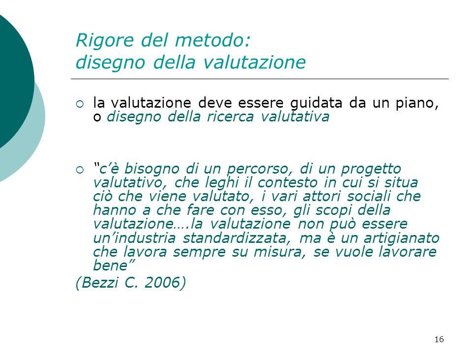 16 Rigore del metodo: disegno della valutazione la valutazione deve essere guidata da un piano, o disegno della ricerca valutativa cè bisogno di un pe