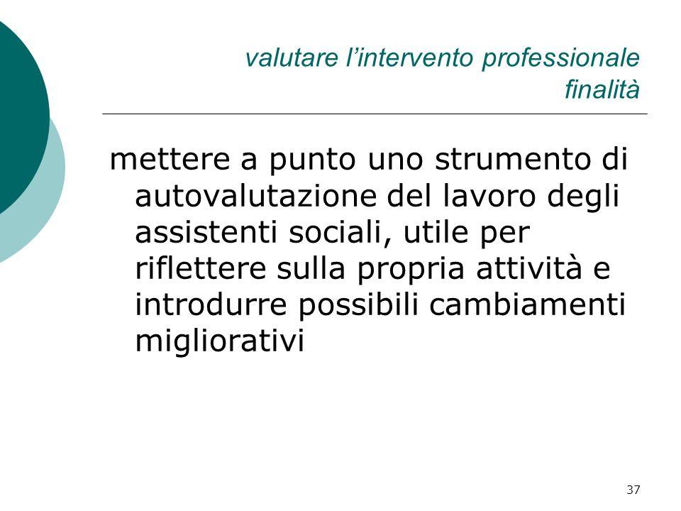 37 valutare lintervento professionale finalità mettere a punto uno strumento di autovalutazione del lavoro degli assistenti sociali, utile per riflett