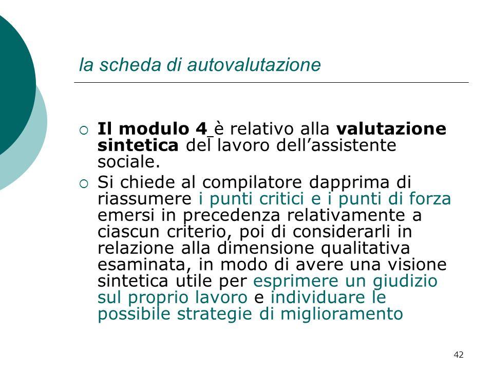 42 la scheda di autovalutazione Il modulo 4 è relativo alla valutazione sintetica del lavoro dellassistente sociale. Si chiede al compilatore dapprima