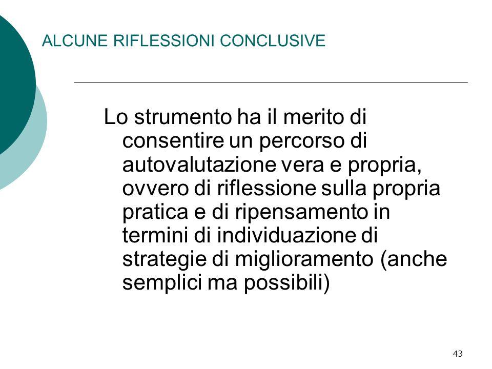 43 ALCUNE RIFLESSIONI CONCLUSIVE Lo strumento ha il merito di consentire un percorso di autovalutazione vera e propria, ovvero di riflessione sulla pr
