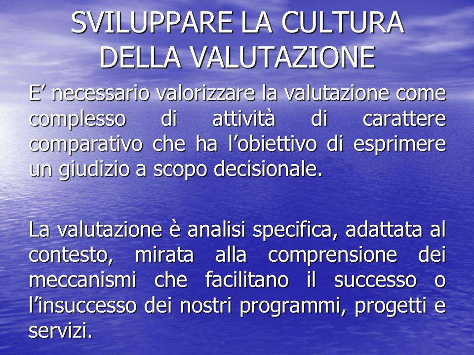 SVILUPPARE LA CULTURA DELLA VALUTAZIONE E necessario valorizzare la valutazione come complesso di attività di carattere comparativo che ha lobiettivo