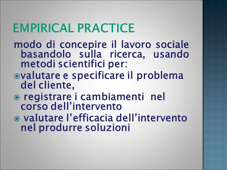 EMPIRICAL PRACTICE modo di concepire il lavoro sociale basandolo sulla ricerca, usando metodi scientifici per: valutare e specificare il problema del