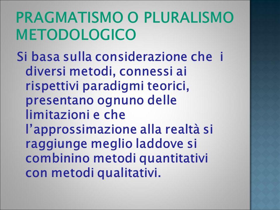 PRAGMATISMO O PLURALISMO METODOLOGICO Si basa sulla considerazione che i diversi metodi, connessi ai rispettivi paradigmi teorici, presentano ognuno d