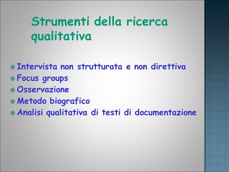 Strumenti della ricerca qualitativa Intervista non strutturata e non direttiva Focus groups Osservazione Metodo biografico Analisi qualitativa di test