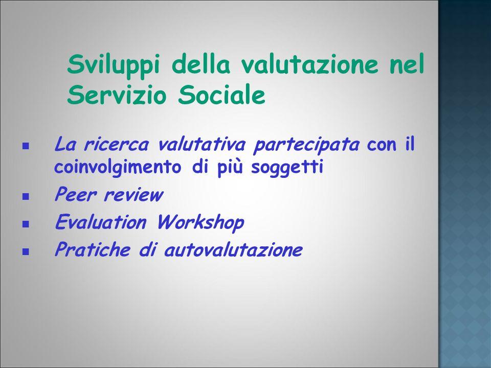 Sviluppi della valutazione nel Servizio Sociale La ricerca valutativa partecipata con il coinvolgimento di più soggetti Peer review Evaluation Worksho